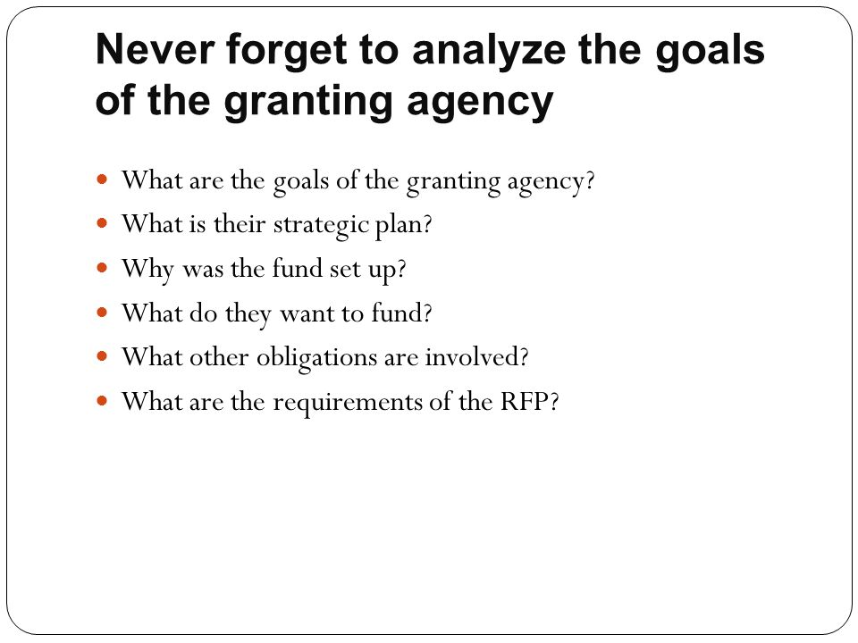 Never forget to analyze the goals of the granting agency What are the goals of the granting agency? What is their strategic plan? Why was the fund set