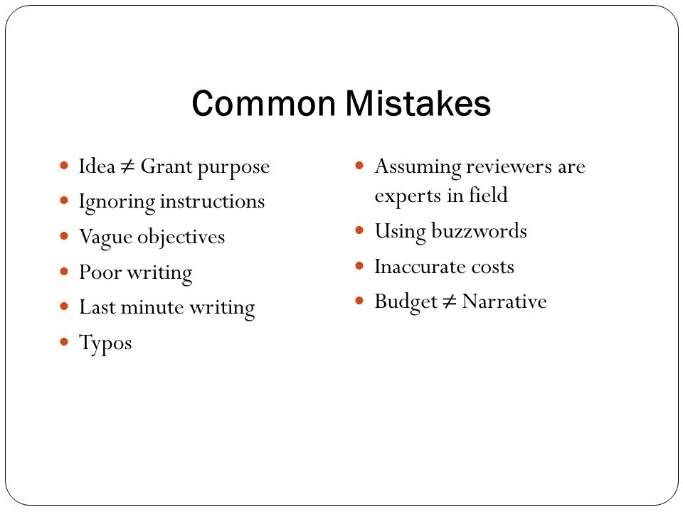 Common Mistakes Idea ≠ Grant purpose Ignoring instructions Vague objectives Poor writing Last minute writing Typos Assuming reviewers are experts in f