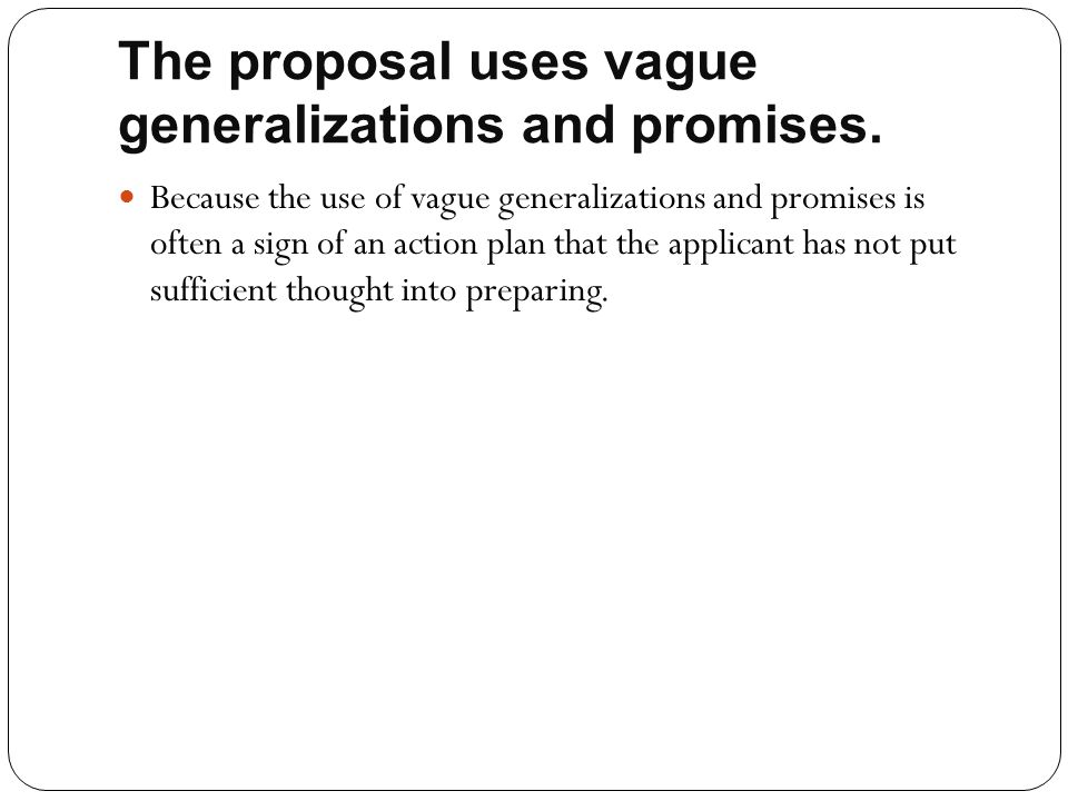 The proposal uses vague generalizations and promises. Because the use of vague generalizations and promises is often a sign of an action plan that the