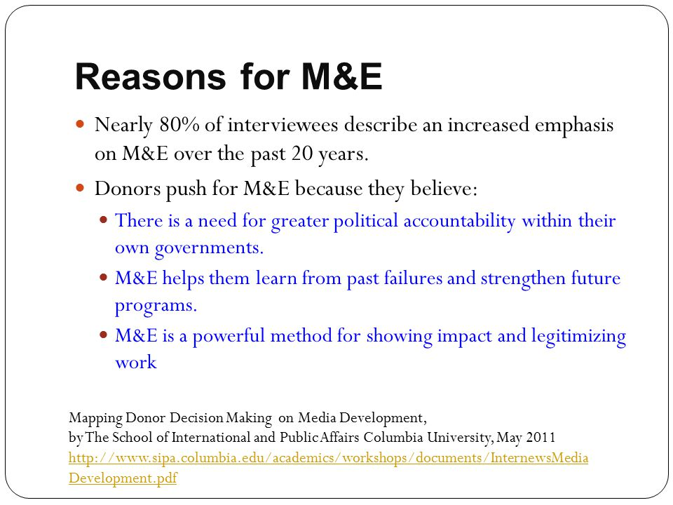 Reasons for M&E Nearly 80% of interviewees describe an increased emphasis on M&E over the past 20 years. Donors push for M&E because they believe: The