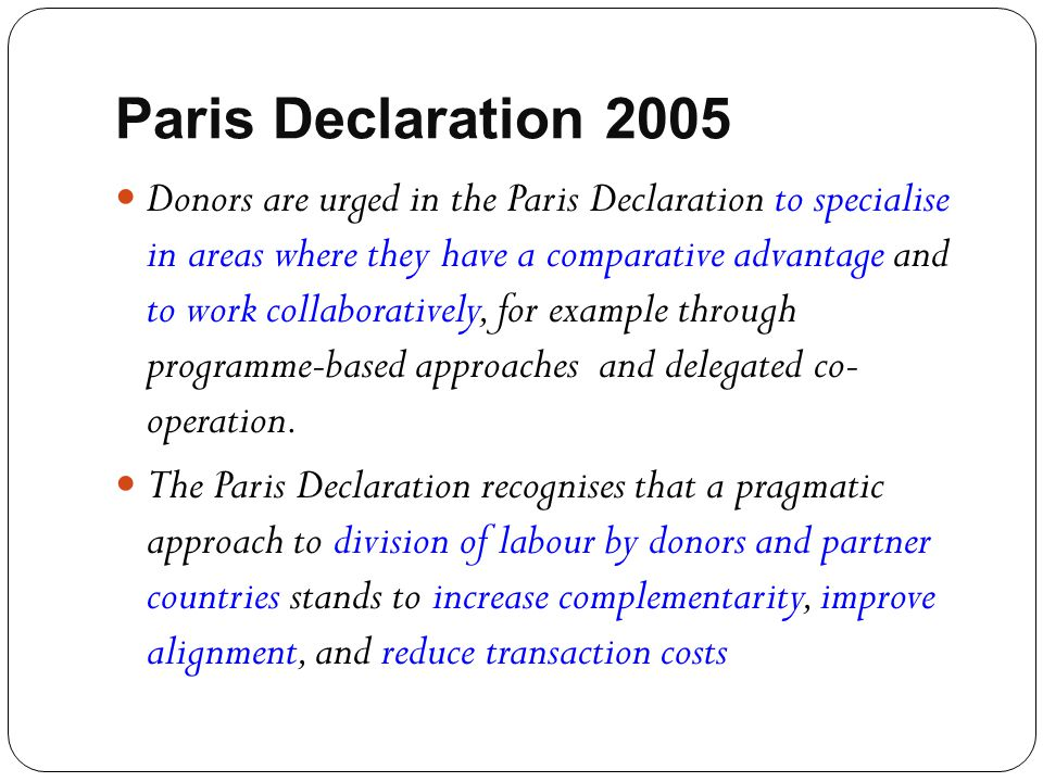 Paris Declaration 2005 Donors are urged in the Paris Declaration to specialise in areas where they have a comparative advantage and to work collaborat