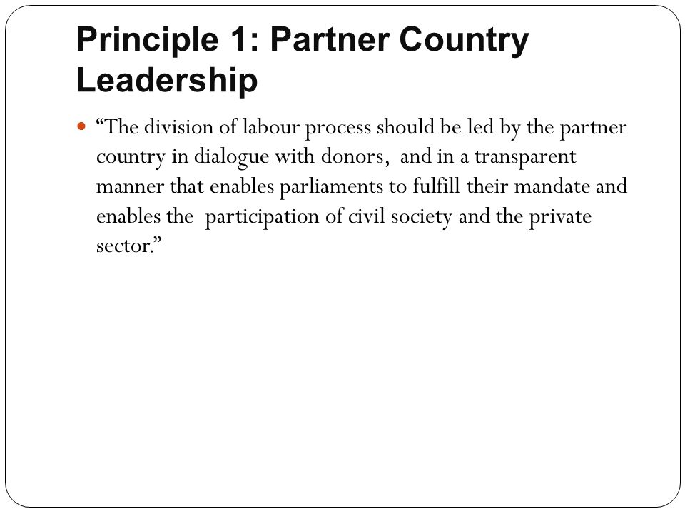 """Principle 1: Partner Country Leadership """"The division of labour process should be led by the partner country in dialogue with donors, and in a transpa"""