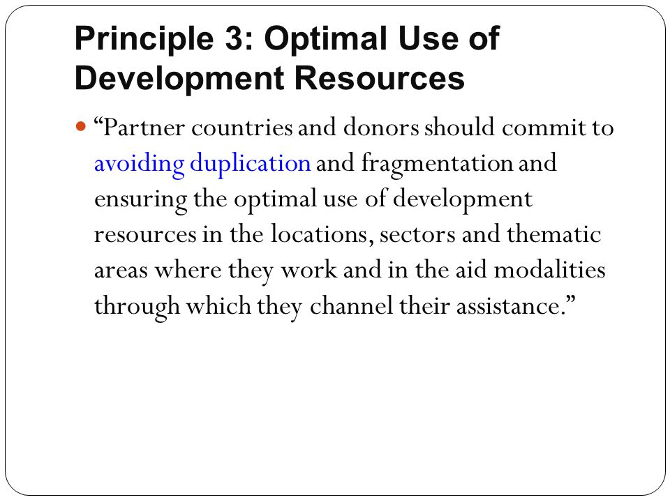 """Principle 3: Optimal Use of Development Resources """"Partner countries and donors should commit to avoiding duplication and fragmentation and ensuring t"""