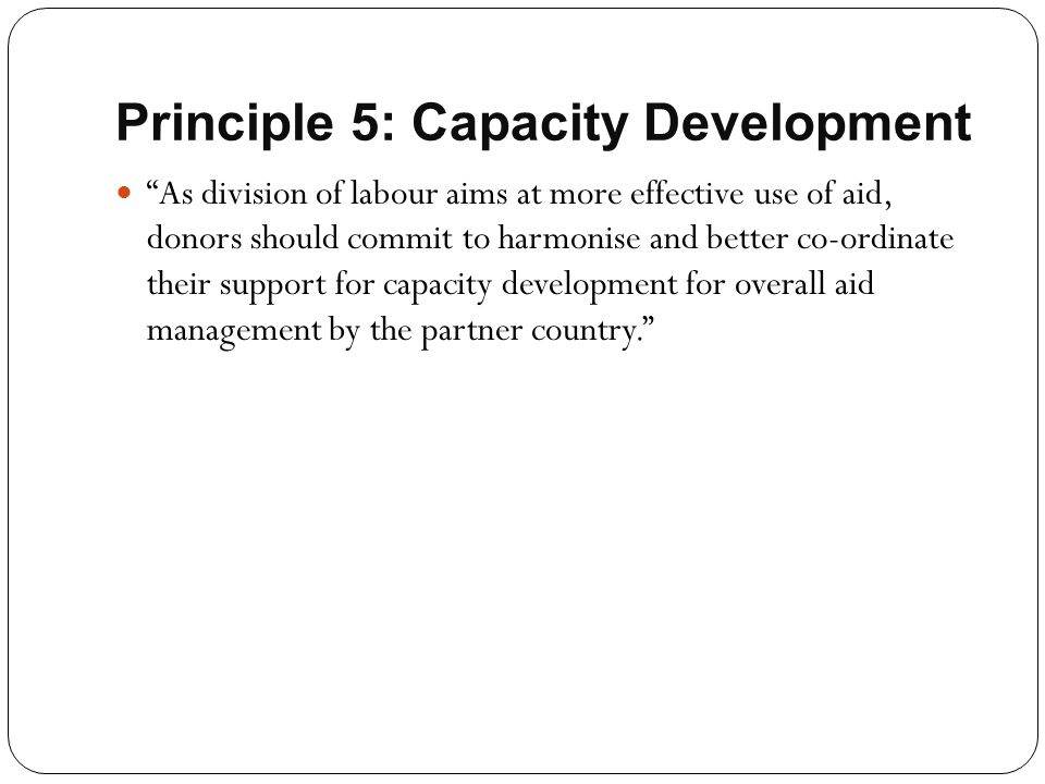 """Principle 5: Capacity Development """"As division of labour aims at more effective use of aid, donors should commit to harmonise and better co-ordinate t"""