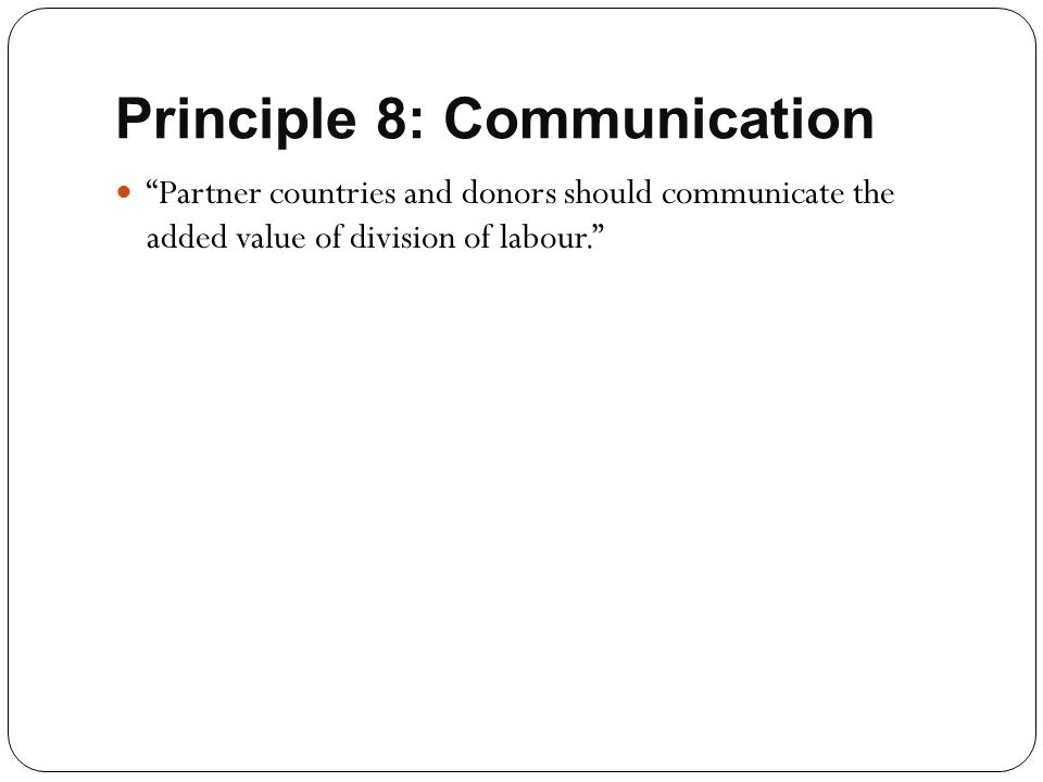 """Principle 8: Communication """"Partner countries and donors should communicate the added value of division of labour."""""""