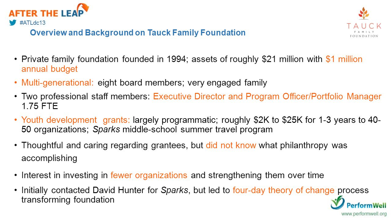 Overview and Background on Tauck Family Foundation Private family foundation founded in 1994; assets of roughly $21 million with $1 million annual budget Multi-generational: eight board members; very engaged family Two professional staff members: Executive Director and Program Officer/Portfolio Manager 1.75 FTE Youth development grants: largely programmatic; roughly $2K to $25K for 1-3 years to 40- 50 organizations; Sparks middle-school summer travel program Thoughtful and caring regarding grantees, but did not know what philanthropy was accomplishing Interest in investing in fewer organizations and strengthening them over time Initially contacted David Hunter for Sparks, but led to four-day theory of change process transforming foundation