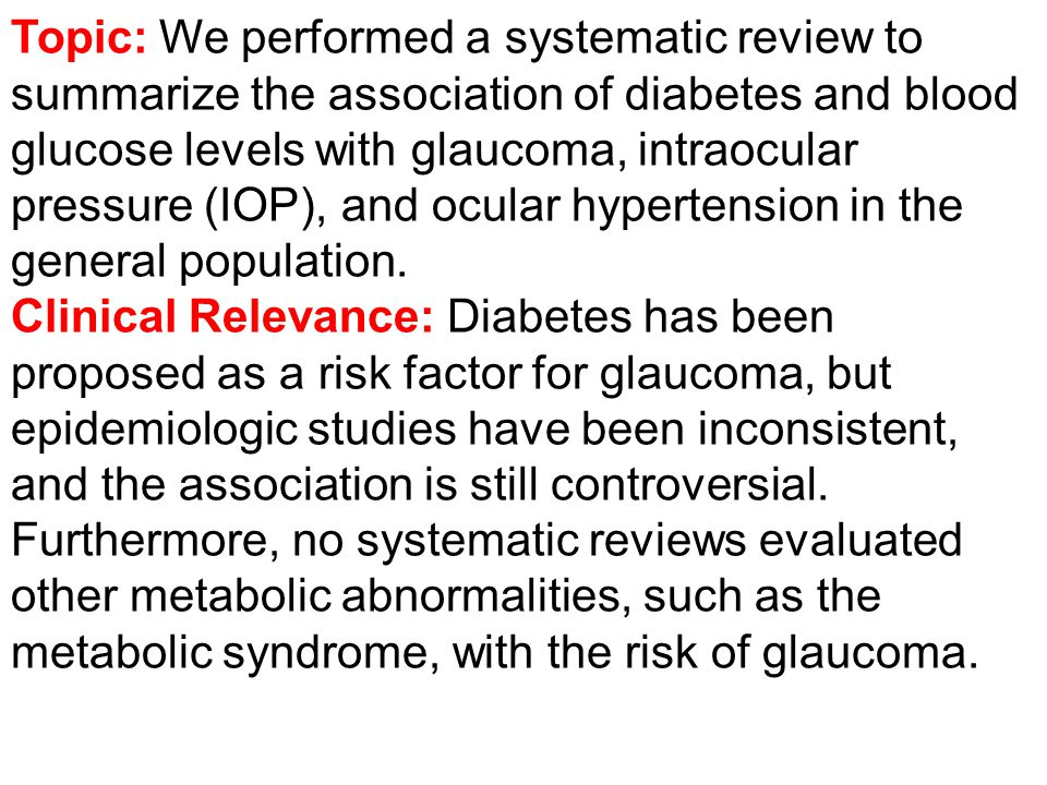 Topic: We performed a systematic review to summarize the association of diabetes and blood glucose levels with glaucoma, intraocular pressure (IOP), and ocular hypertension in the general population.
