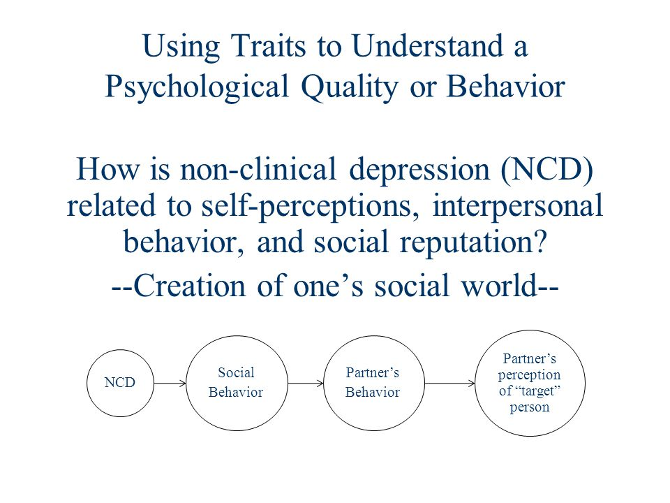 Using Traits to Understand a Psychological Quality or Behavior How is non-clinical depression (NCD) related to self-perceptions, interpersonal behavior, and social reputation.