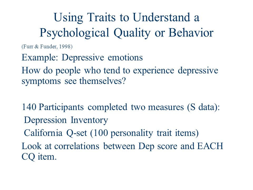 Using Traits to Understand a Psychological Quality or Behavior (Furr & Funder, 1998) Example: Depressive emotions How do people who tend to experience depressive symptoms see themselves.