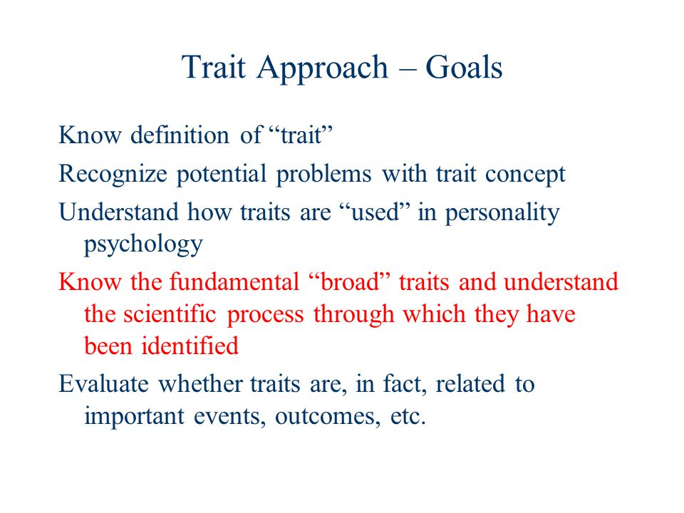 Trait Approach – Goals Know definition of trait Recognize potential problems with trait concept Understand how traits are used in personality psychology Know the fundamental broad traits and understand the scientific process through which they have been identified Evaluate whether traits are, in fact, related to important events, outcomes, etc.