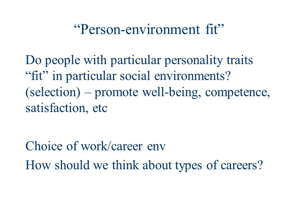 Person-environment fit Do people with particular personality traits fit in particular social environments.