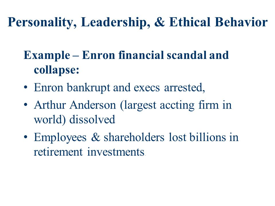 Personality, Leadership, & Ethical Behavior Example – Enron financial scandal and collapse: Enron bankrupt and execs arrested, Arthur Anderson (largest accting firm in world) dissolved Employees & shareholders lost billions in retirement investments.
