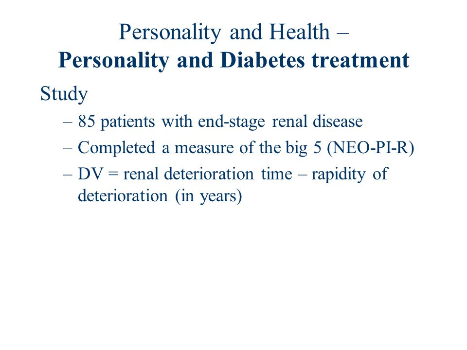 Personality and Health – Personality and Diabetes treatment Study –85 patients with end-stage renal disease –Completed a measure of the big 5 (NEO-PI-R) –DV = renal deterioration time – rapidity of deterioration (in years)