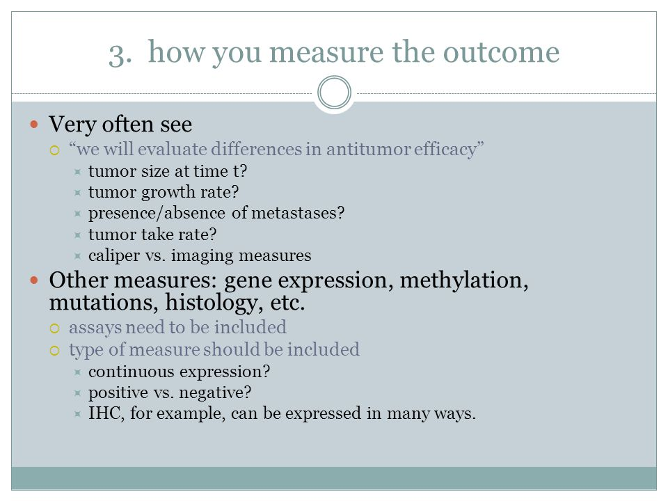 """3. how you measure the outcome Very often see  """"we will evaluate differences in antitumor efficacy""""  tumor size at time t?  tumor growth rate?  pr"""
