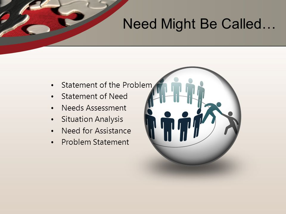 Need Might Be Called… Statement of the Problem Statement of Need Needs Assessment Situation Analysis Need for Assistance Problem Statement