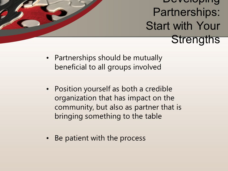 Developing Partnerships: Start with Your Strengths Partnerships should be mutually beneficial to all groups involved Position yourself as both a credi