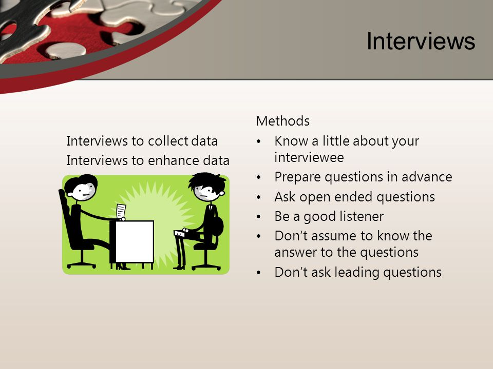 Interviews Interviews to collect data Interviews to enhance data Methods Know a little about your interviewee Prepare questions in advance Ask open en