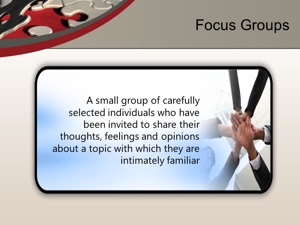 Focus Groups A small group of carefully selected individuals who have been invited to share their thoughts, feelings and opinions about a topic with w