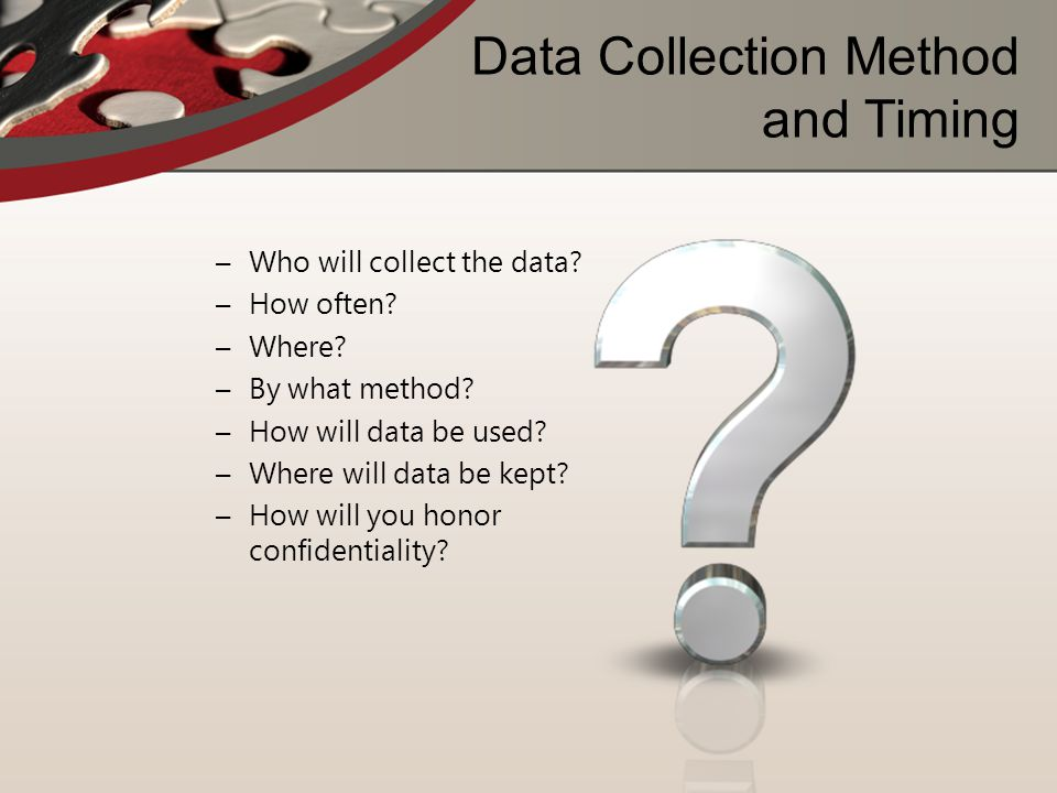 Data Collection Method and Timing –Who will collect the data? –How often? –Where? –By what method? –How will data be used? –Where will data be kept? –
