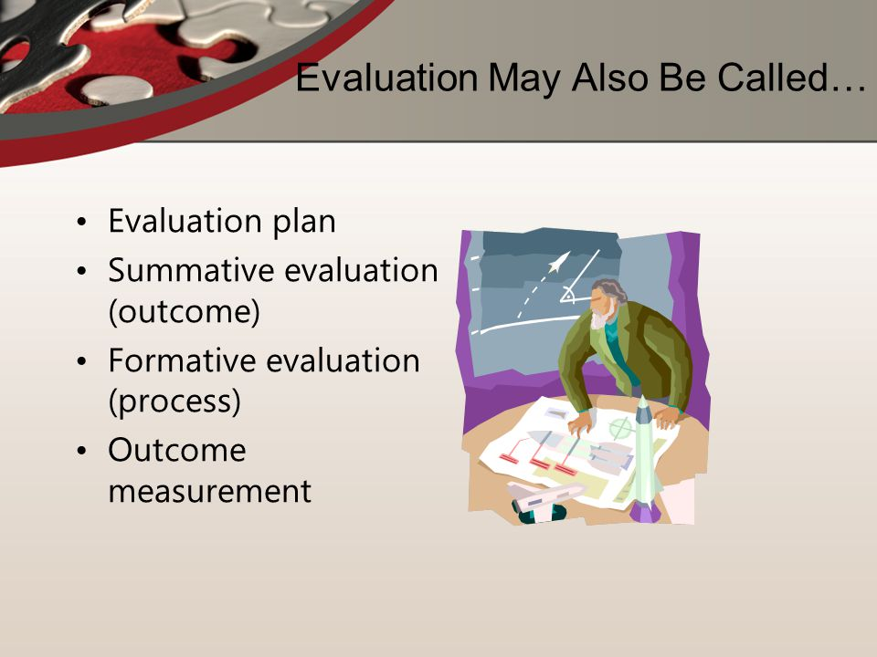 Evaluation May Also Be Called… Evaluation plan Summative evaluation (outcome) Formative evaluation (process) Outcome measurement