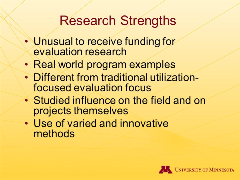 Research Strengths Unusual to receive funding for evaluation research Real world program examples Different from traditional utilization- focused eval