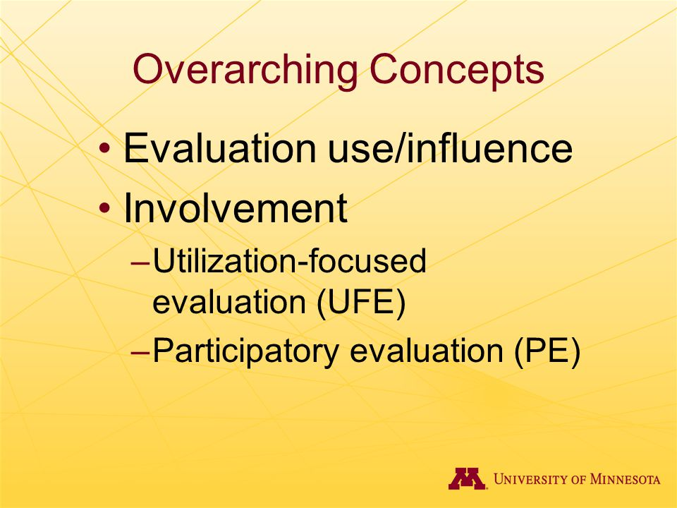 Overarching Concepts Evaluation use/influence Involvement –Utilization-focused evaluation (UFE) –Participatory evaluation (PE)