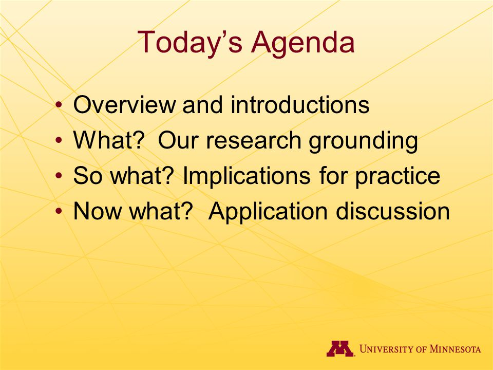 Today's Agenda Overview and introductions What? Our research grounding So what? Implications for practice Now what? Application discussion
