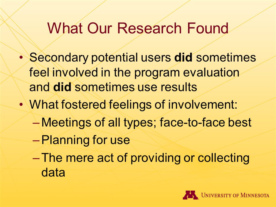 What Our Research Found Secondary potential users did sometimes feel involved in the program evaluation and did sometimes use results What fostered fe