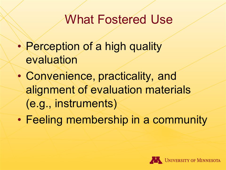 What Fostered Use Perception of a high quality evaluation Convenience, practicality, and alignment of evaluation materials (e.g., instruments) Feeling