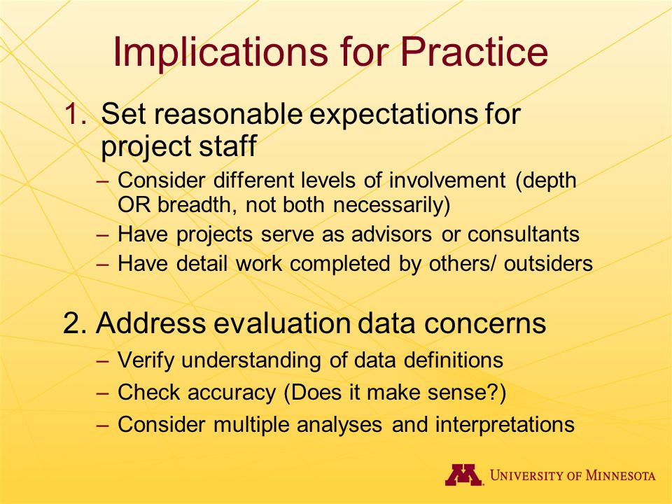 Implications for Practice 1.Set reasonable expectations for project staff –Consider different levels of involvement (depth OR breadth, not both necess