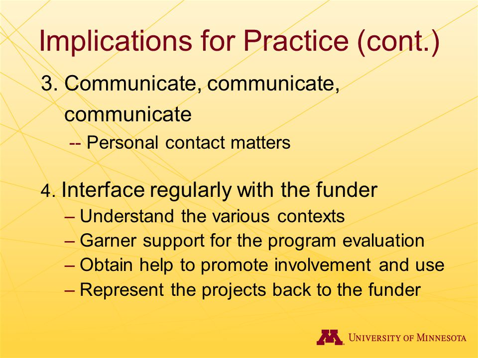 Implications for Practice (cont.) 3. Communicate, communicate, communicate -- Personal contact matters 4. Interface regularly with the funder –Underst