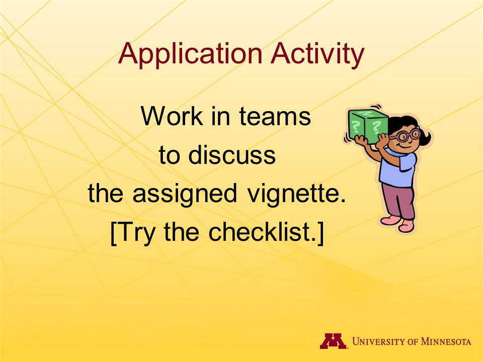 Application Activity Work in teams to discuss the assigned vignette. [Try the checklist.]