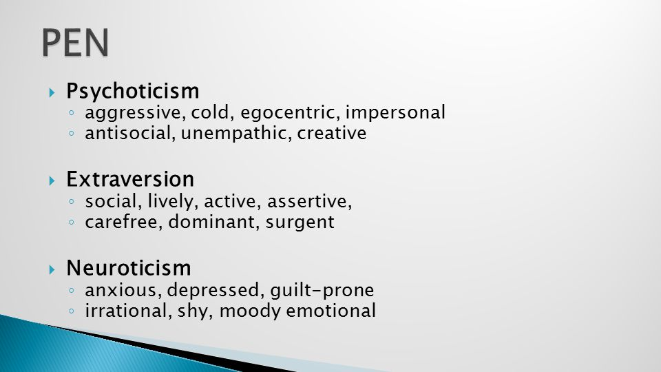  Psychoticism ◦ aggressive, cold, egocentric, impersonal ◦ antisocial, unempathic, creative  Extraversion ◦ social, lively, active, assertive, ◦ car