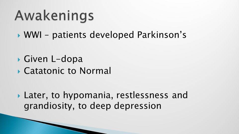  WWI – patients developed Parkinson's  Given L-dopa  Catatonic to Normal  Later, to hypomania, restlessness and grandiosity, to deep depression