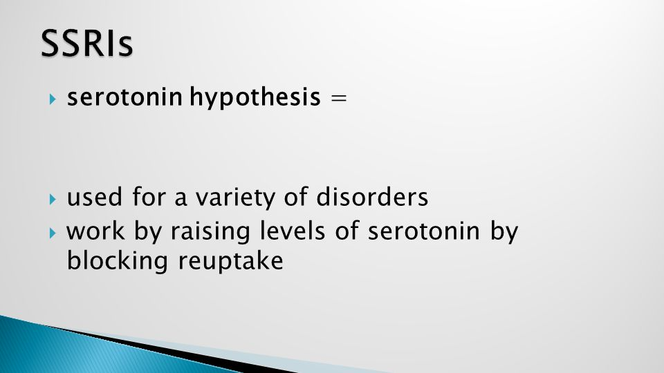  serotonin hypothesis =  used for a variety of disorders  work by raising levels of serotonin by blocking reuptake