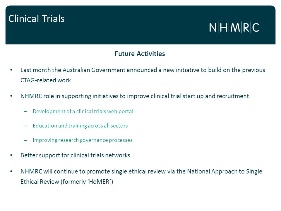 Future Activities Last month the Australian Government announced a new initiative to build on the previous CTAG-related work NHMRC role in supporting initiatives to improve clinical trial start up and recruitment.