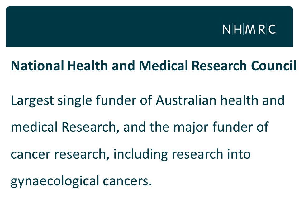 National Health and Medical Research Council Largest single funder of Australian health and medical Research, and the major funder of cancer research, including research into gynaecological cancers.