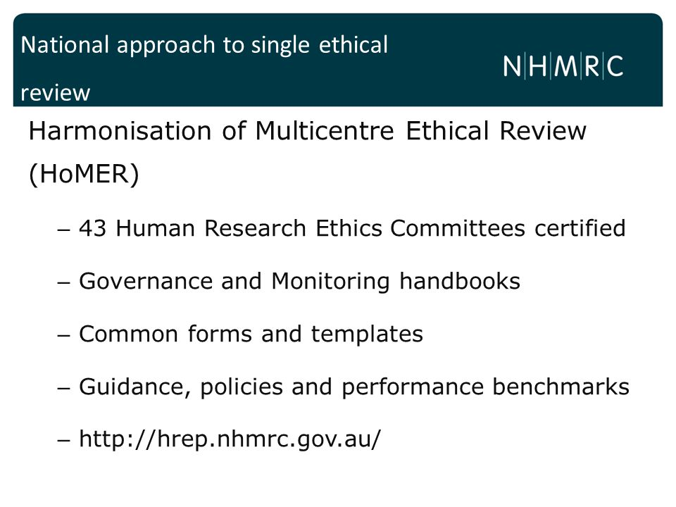 Harmonisation of Multicentre Ethical Review (HoMER) – 43 Human Research Ethics Committees certified – Governance and Monitoring handbooks – Common forms and templates – Guidance, policies and performance benchmarks – http://hrep.nhmrc.gov.au/ National approach to single ethical review