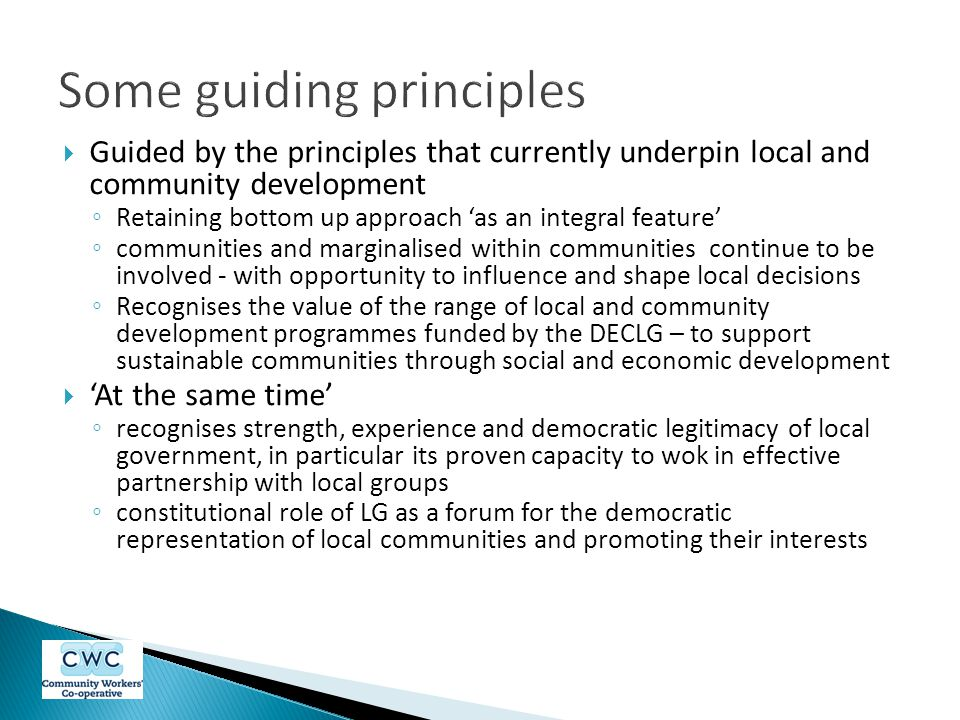  Guided by the principles that currently underpin local and community development ◦ Retaining bottom up approach 'as an integral feature' ◦ communities and marginalised within communities continue to be involved - with opportunity to influence and shape local decisions ◦ Recognises the value of the range of local and community development programmes funded by the DECLG – to support sustainable communities through social and economic development  'At the same time' ◦ recognises strength, experience and democratic legitimacy of local government, in particular its proven capacity to wok in effective partnership with local groups ◦ constitutional role of LG as a forum for the democratic representation of local communities and promoting their interests