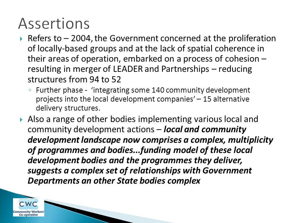  Refers to – 2004, the Government concerned at the proliferation of locally-based groups and at the lack of spatial coherence in their areas of operation, embarked on a process of cohesion – resulting in merger of LEADER and Partnerships – reducing structures from 94 to 52 ◦ Further phase - 'integrating some 140 community development projects into the local development companies' – 15 alternative delivery structures.