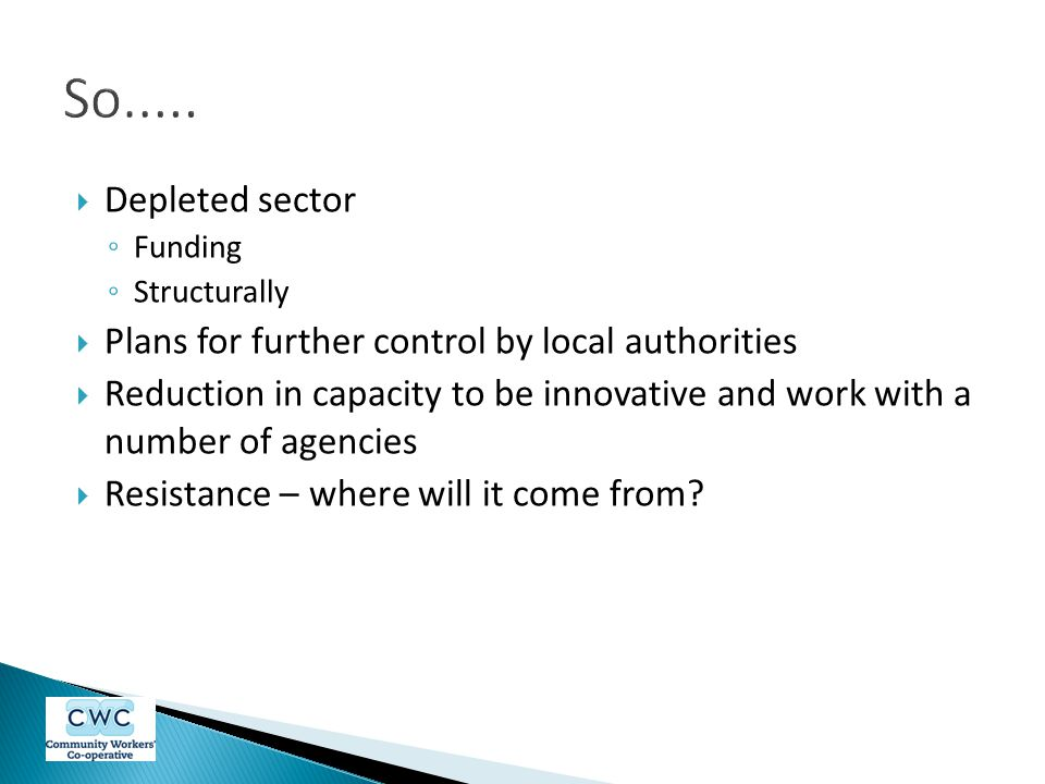  Depleted sector ◦ Funding ◦ Structurally  Plans for further control by local authorities  Reduction in capacity to be innovative and work with a number of agencies  Resistance – where will it come from