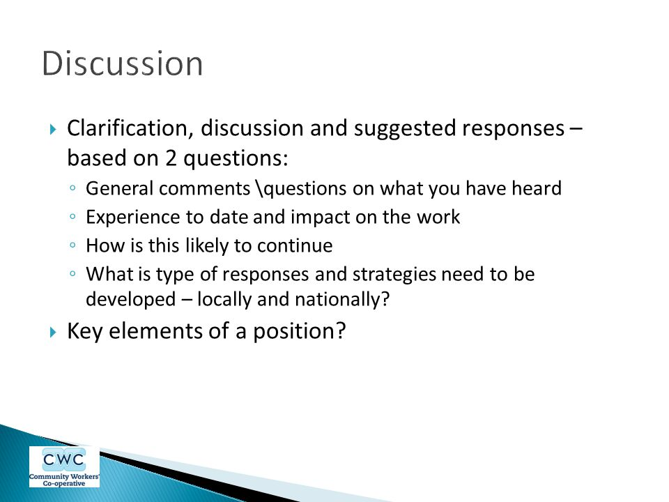  Clarification, discussion and suggested responses – based on 2 questions: ◦ General comments \questions on what you have heard ◦ Experience to date and impact on the work ◦ How is this likely to continue ◦ What is type of responses and strategies need to be developed – locally and nationally.