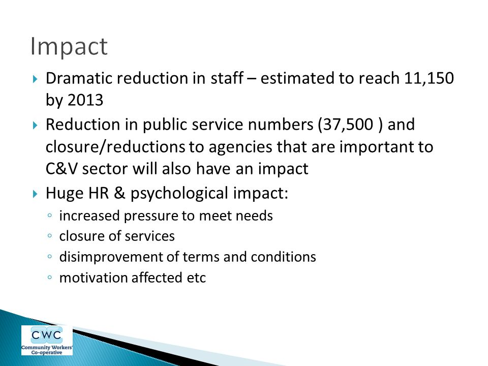  Dramatic reduction in staff – estimated to reach 11,150 by 2013  Reduction in public service numbers (37,500 ) and closure/reductions to agencies that are important to C&V sector will also have an impact  Huge HR & psychological impact: ◦ increased pressure to meet needs ◦ closure of services ◦ disimprovement of terms and conditions ◦ motivation affected etc