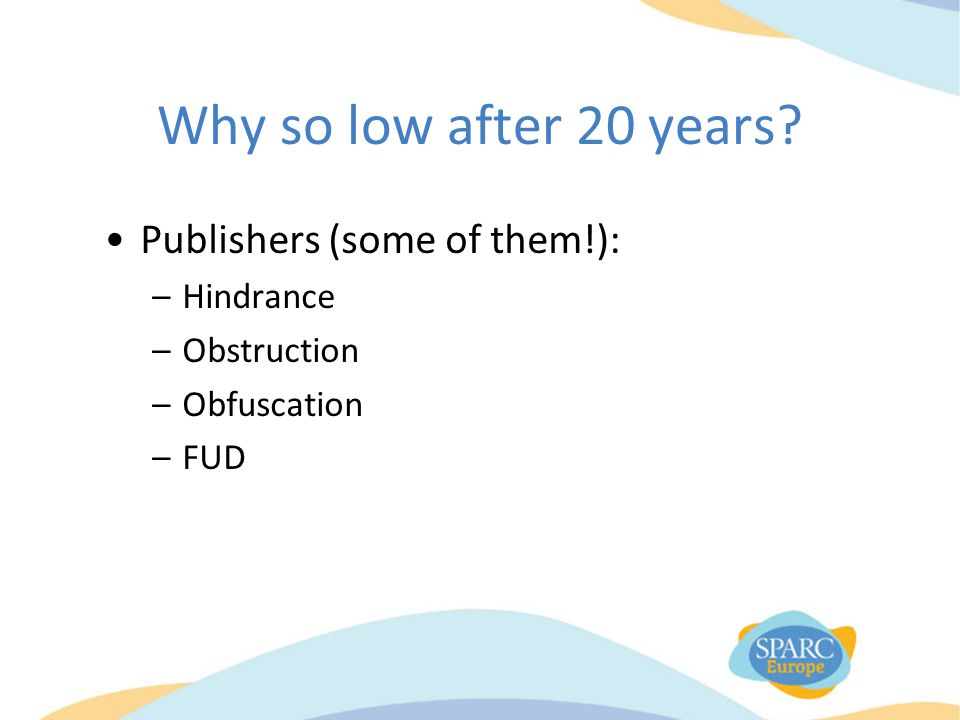 Why so low after 20 years? Publishers (some of them!): –Hindrance –Obstruction –Obfuscation –FUD
