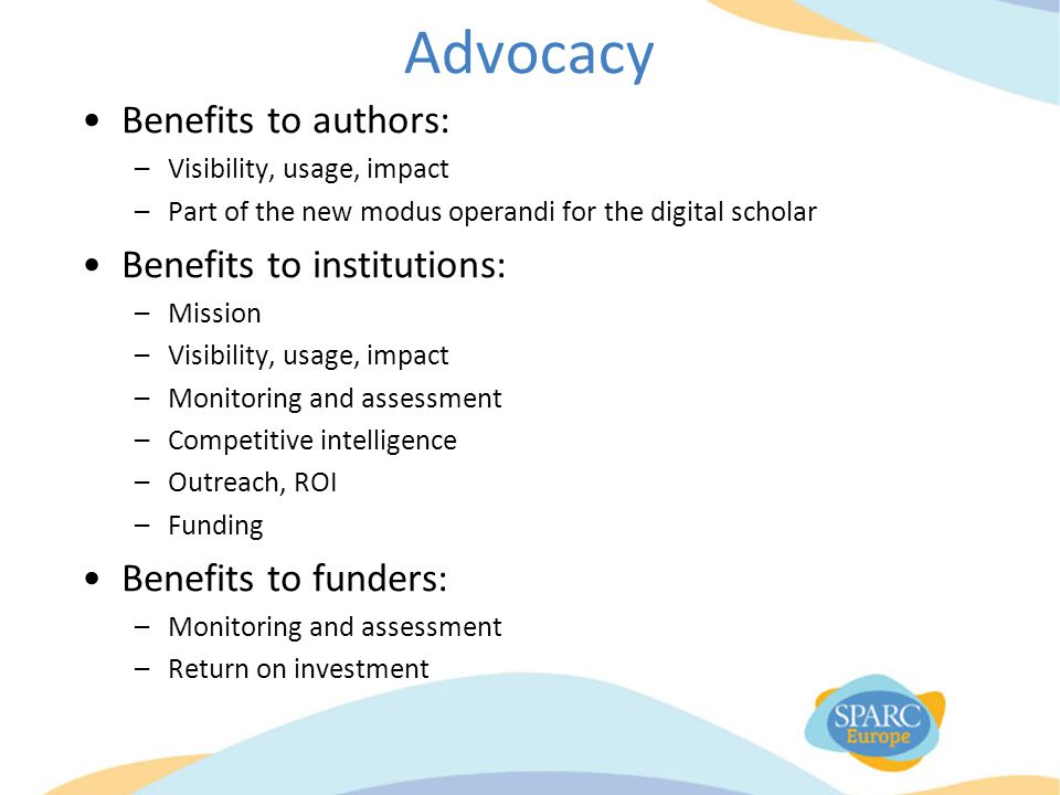 Advocacy Benefits to authors: –Visibility, usage, impact –Part of the new modus operandi for the digital scholar Benefits to institutions: –Mission –Visibility, usage, impact –Monitoring and assessment –Competitive intelligence –Outreach, ROI –Funding Benefits to funders: –Monitoring and assessment –Return on investment