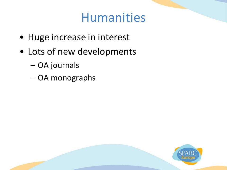 Humanities Huge increase in interest Lots of new developments –OA journals –OA monographs