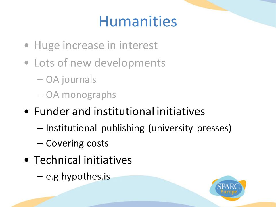 Humanities Huge increase in interest Lots of new developments –OA journals –OA monographs Funder and institutional initiatives –Institutional publishing (university presses) –Covering costs Technical initiatives –e.g hypothes.is