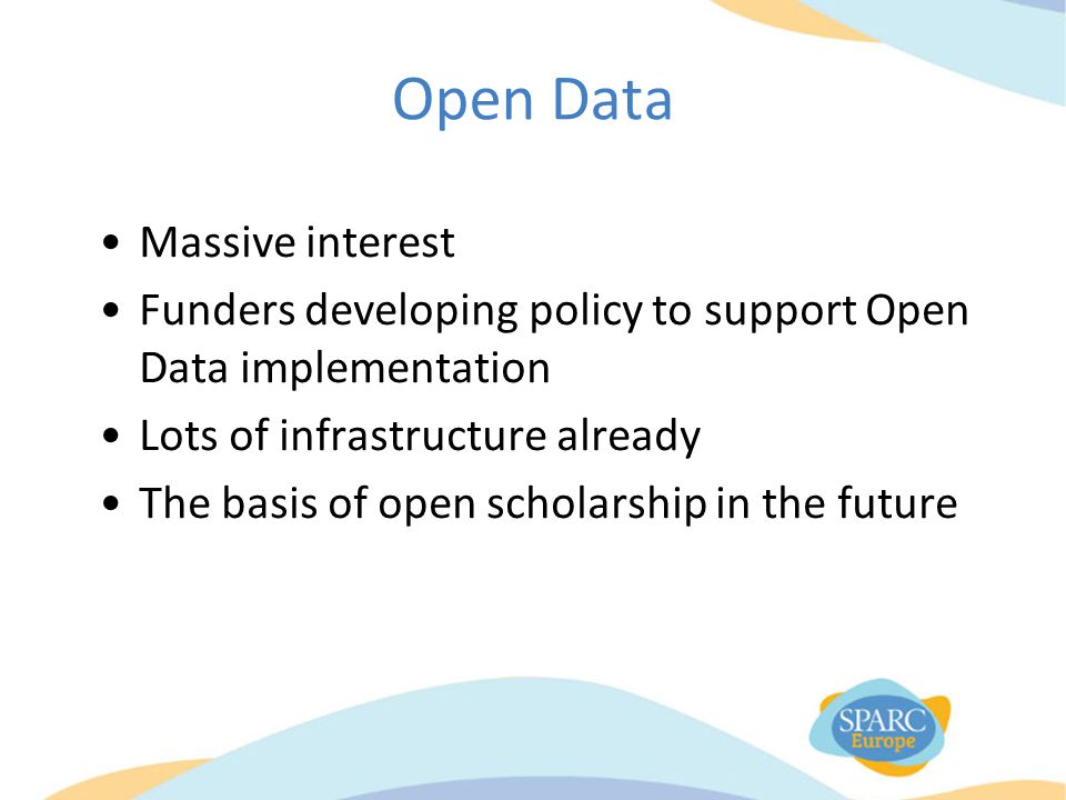 Open Data Massive interest Funders developing policy to support Open Data implementation Lots of infrastructure already The basis of open scholarship in the future