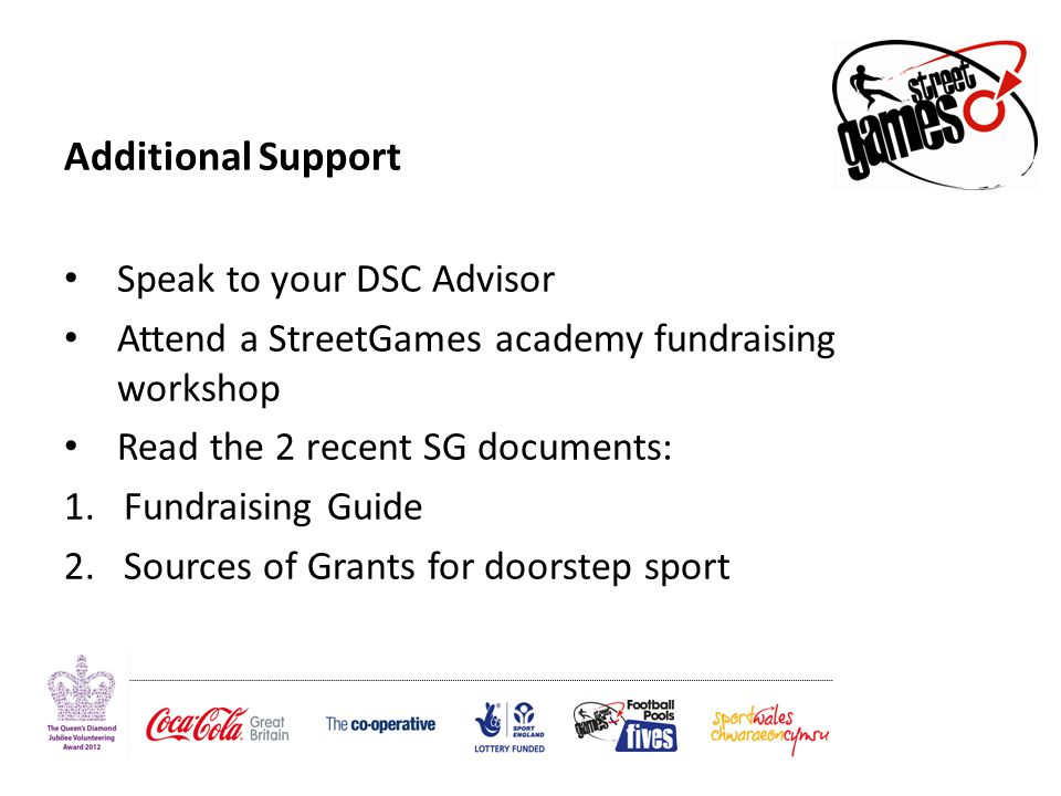 Additional Support Speak to your DSC Advisor Attend a StreetGames academy fundraising workshop Read the 2 recent SG documents: 1.Fundraising Guide 2.Sources of Grants for doorstep sport