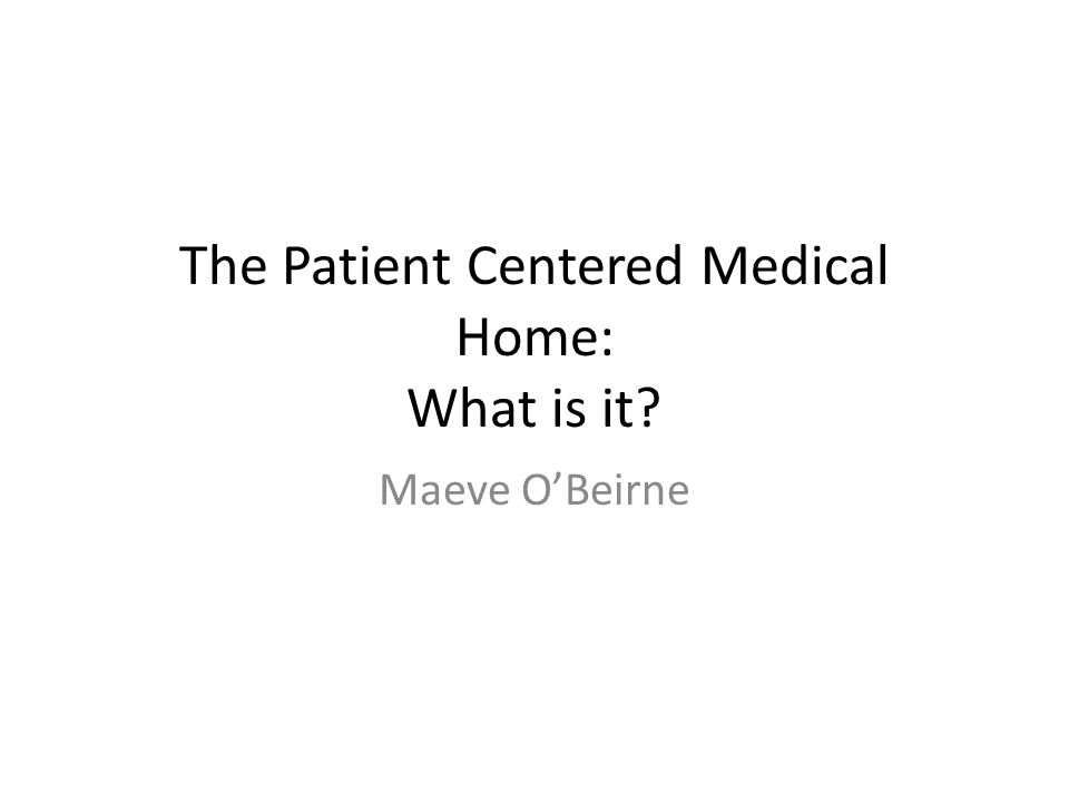 The Patient Centered Medical Home: What is it? Maeve O'Beirne